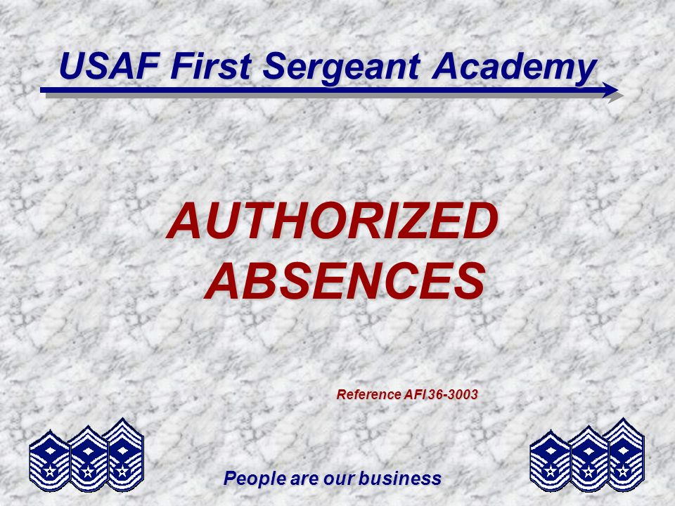 People are our business USAF First Sergeant Academy AUTHORIZED ABSENCES Reference AFI 36-3003 Reference AFI 36-3003