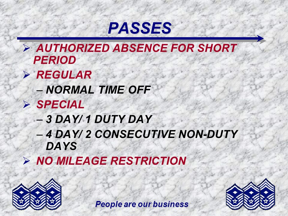 People are our business PASSES AUTHORIZED ABSENCE FOR SHORT PERIOD REGULAR –NORMAL TIME OFF SPECIAL –3 DAY/ 1 DUTY DAY –4 DAY/ 2 CONSECUTIVE NON-DUTY DAYS NO MILEAGE RESTRICTION