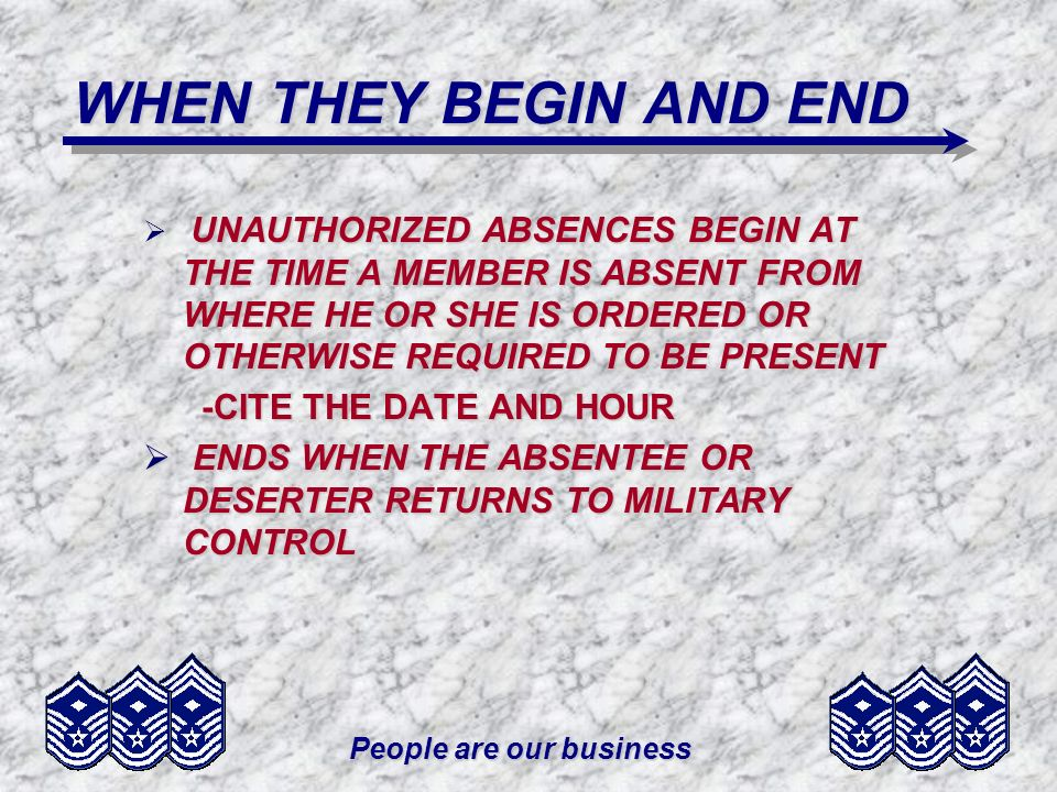 People are our business WHEN THEY BEGIN AND END UNAUTHORIZED ABSENCES BEGIN AT THE TIME A MEMBER IS ABSENT FROM WHERE HE OR SHE IS ORDERED OR OTHERWISE REQUIRED TO BE PRESENT -CITE THE DATE AND HOUR -CITE THE DATE AND HOUR ENDS WHEN THE ABSENTEE OR DESERTER RETURNS TO MILITARY CONTROL ENDS WHEN THE ABSENTEE OR DESERTER RETURNS TO MILITARY CONTROL