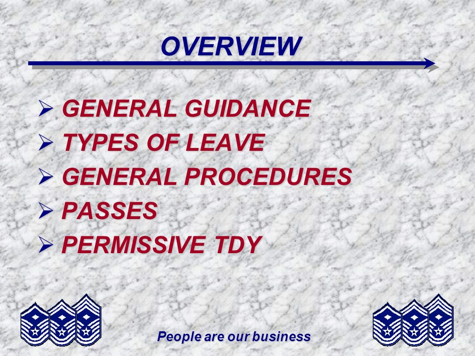 People are our business OVERVIEW GENERAL GUIDANCE GENERAL GUIDANCE TYPES OF LEAVE TYPES OF LEAVE GENERAL PROCEDURES GENERAL PROCEDURES PASSES PASSES PERMISSIVE TDY PERMISSIVE TDY