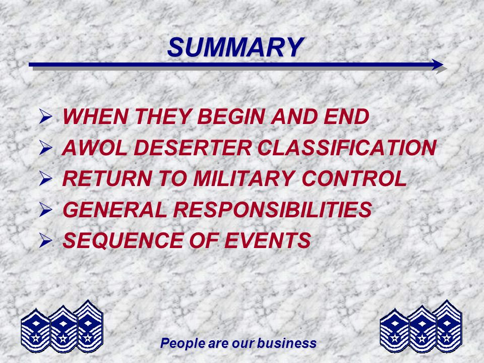 People are our business SUMMARY WHEN THEY BEGIN AND END AWOL DESERTER CLASSIFICATION RETURN TO MILITARY CONTROL GENERAL RESPONSIBILITIES SEQUENCE OF EVENTS