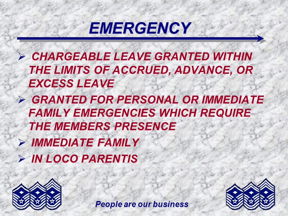 People are our business EMERGENCY CHARGEABLE LEAVE GRANTED WITHIN THE LIMITS OF ACCRUED, ADVANCE, OR EXCESS LEAVE GRANTED FOR PERSONAL OR IMMEDIATE FAMILY EMERGENCIES WHICH REQUIRE THE MEMBERS PRESENCE IMMEDIATE FAMILY IN LOCO PARENTIS