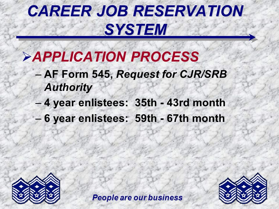 People are our business CAREER JOB RESERVATION SYSTEM APPLICATION PROCESS –AF Form 545, Request for CJR/SRB Authority –4 year enlistees: 35th - 43rd month –6 year enlistees: 59th - 67th month