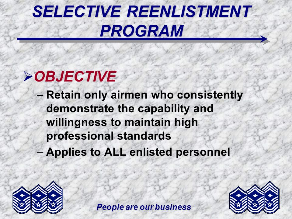 People are our business SELECTIVE REENLISTMENT PROGRAM OBJECTIVE –Retain only airmen who consistently demonstrate the capability and willingness to maintain high professional standards –Applies to ALL enlisted personnel