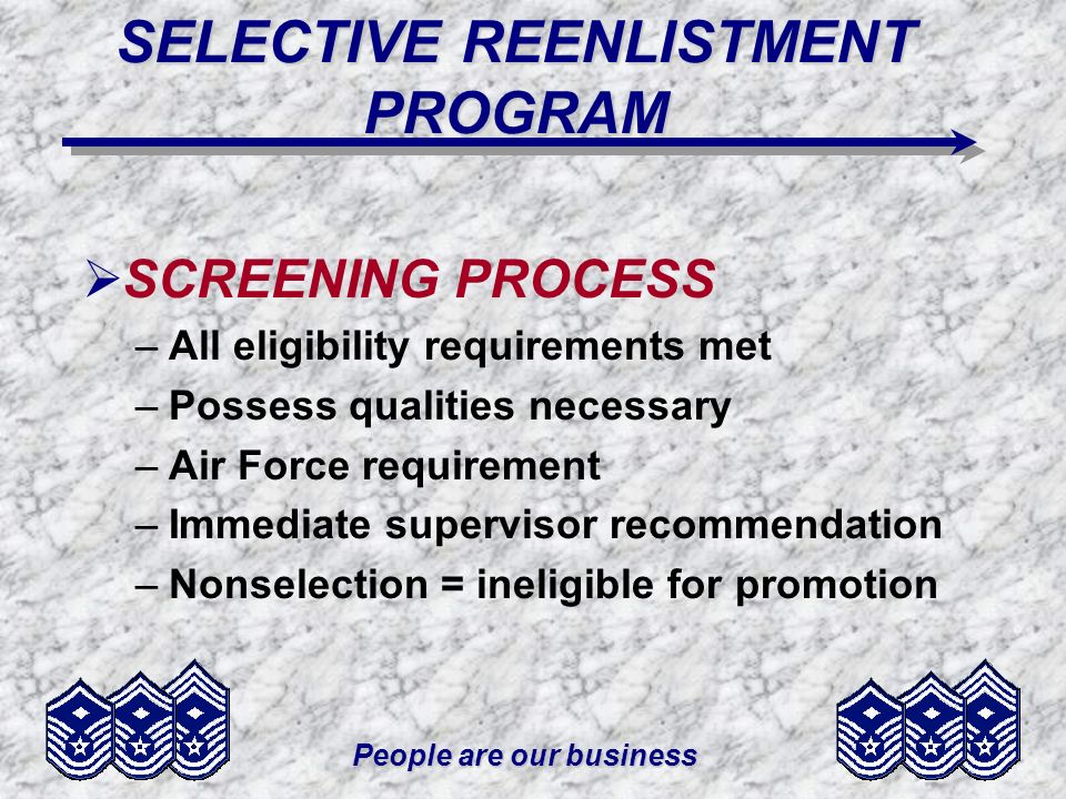 People are our business SELECTIVE REENLISTMENT PROGRAM SCREENING PROCESS –All eligibility requirements met –Possess qualities necessary –Air Force requirement –Immediate supervisor recommendation –Nonselection = ineligible for promotion