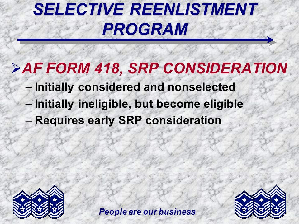 People are our business SELECTIVE REENLISTMENT PROGRAM AF FORM 418, SRP CONSIDERATION –Initially considered and nonselected –Initially ineligible, but become eligible –Requires early SRP consideration