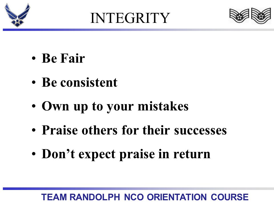 TEAM RANDOLPH NCO ORIENTATION COURSE INTEGRITY Be Fair Be consistent Own up to your mistakes Praise others for their successes Dont expect praise in return