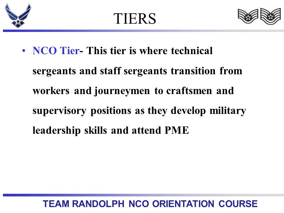 TEAM RANDOLPH NCO ORIENTATION COURSE TIERS NCO Tier- This tier is where technical sergeants and staff sergeants transition from workers and journeymen to craftsmen and supervisory positions as they develop military leadership skills and attend PME