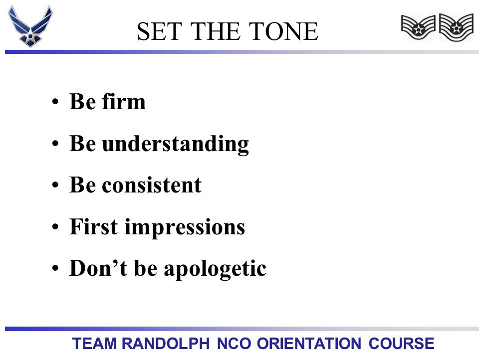 TEAM RANDOLPH NCO ORIENTATION COURSE SET THE TONE Be firm Be understanding Be consistent First impressions Dont be apologetic