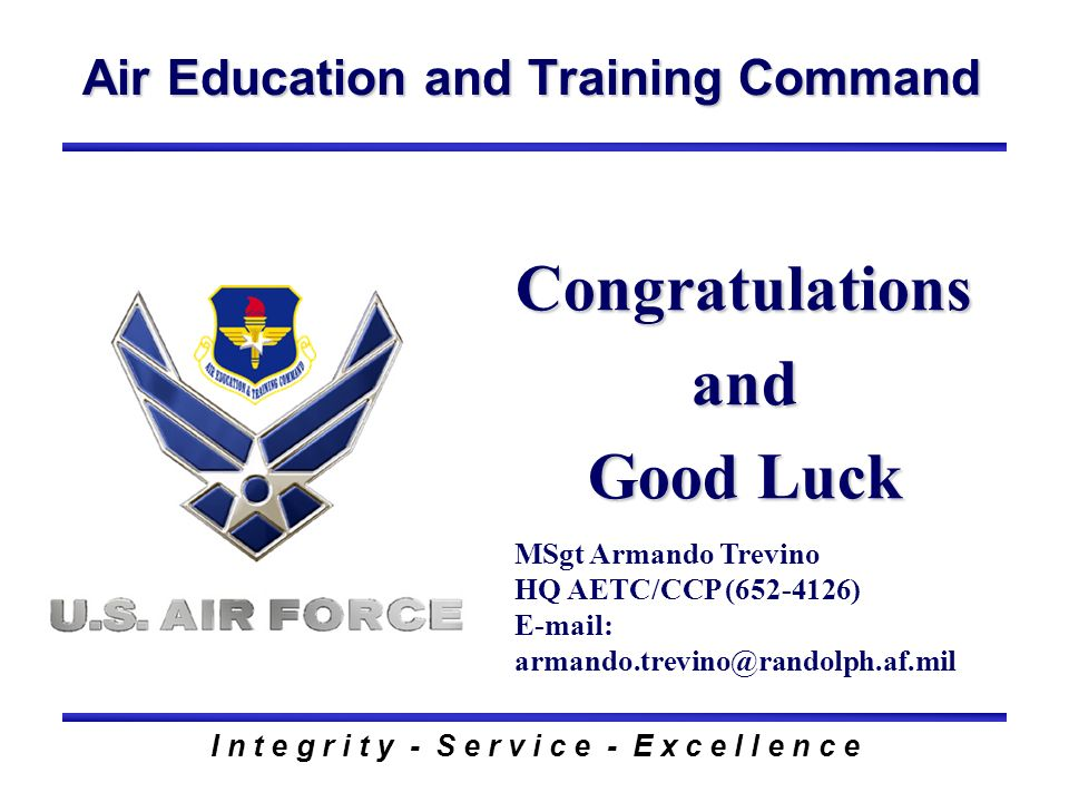 Air Education and Training Command I n t e g r i t y - S e r v i c e - E x c e l l e n c e Congratulations and Good Luck MSgt Armando Trevino HQ AETC/CCP (652-4126) E-mail: armando.trevino@randolph.af.mil