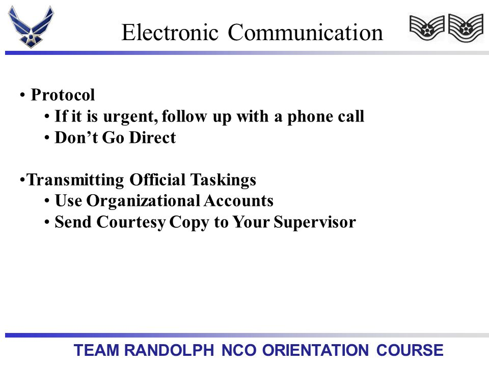 TEAM RANDOLPH NCO ORIENTATION COURSE Electronic Communication Protocol If it is urgent, follow up with a phone call Dont Go Direct Transmitting Official Taskings Use Organizational Accounts Send Courtesy Copy to Your Supervisor