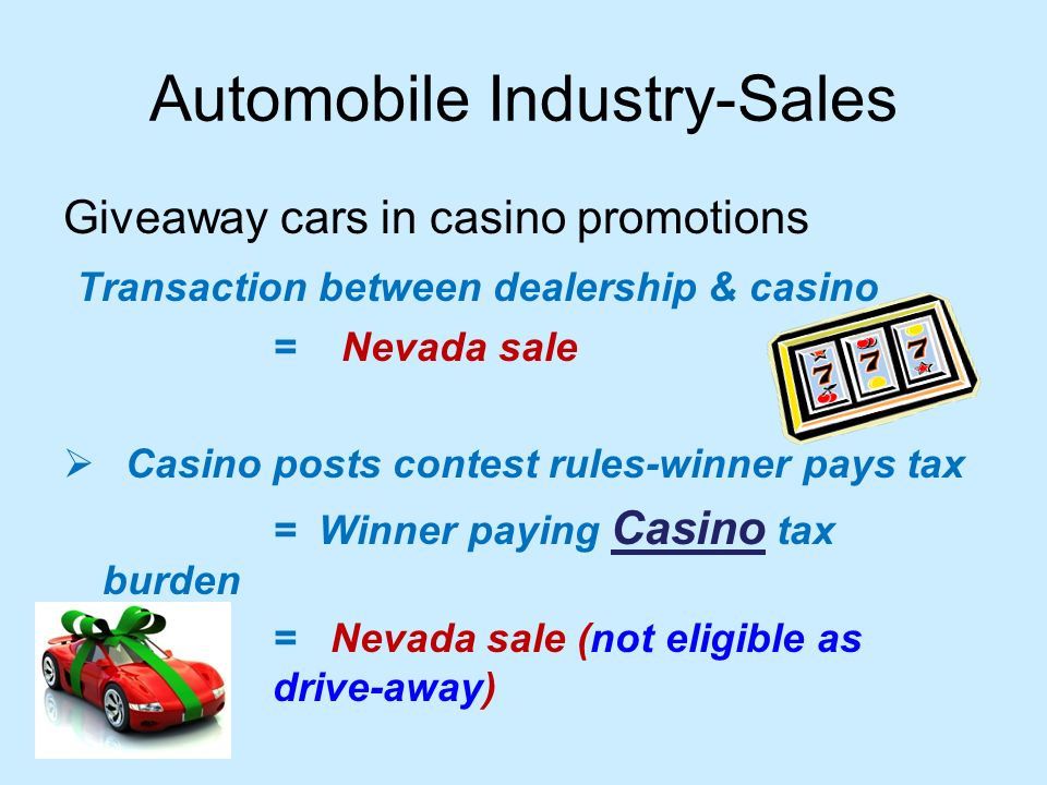 Automobile Industry-Sales Giveaway cars in casino promotions Transaction between dealership & casino = Nevada sale Casino posts contest rules-winner pays tax = Winner paying Casino tax burden = Nevada sale (not eligible as drive-away)