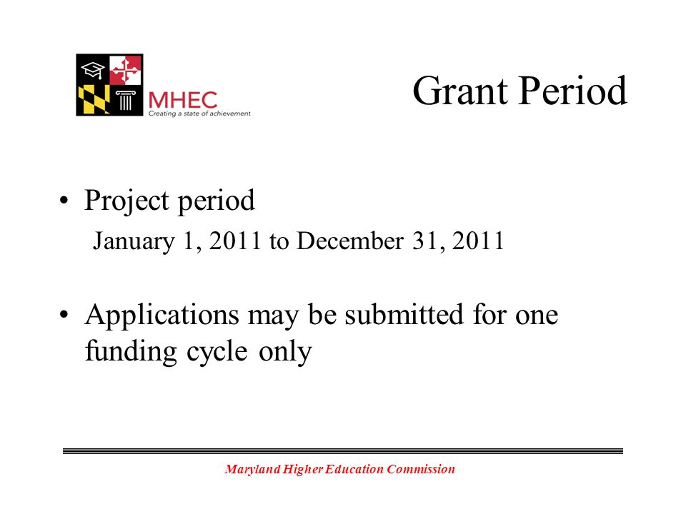 Maryland Higher Education Commission Grant Period Project period January 1, 2011 to December 31, 2011 Applications may be submitted for one funding cycle only