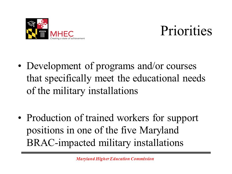 Maryland Higher Education Commission Priorities Development of programs and/or courses that specifically meet the educational needs of the military installations Production of trained workers for support positions in one of the five Maryland BRAC-impacted military installations