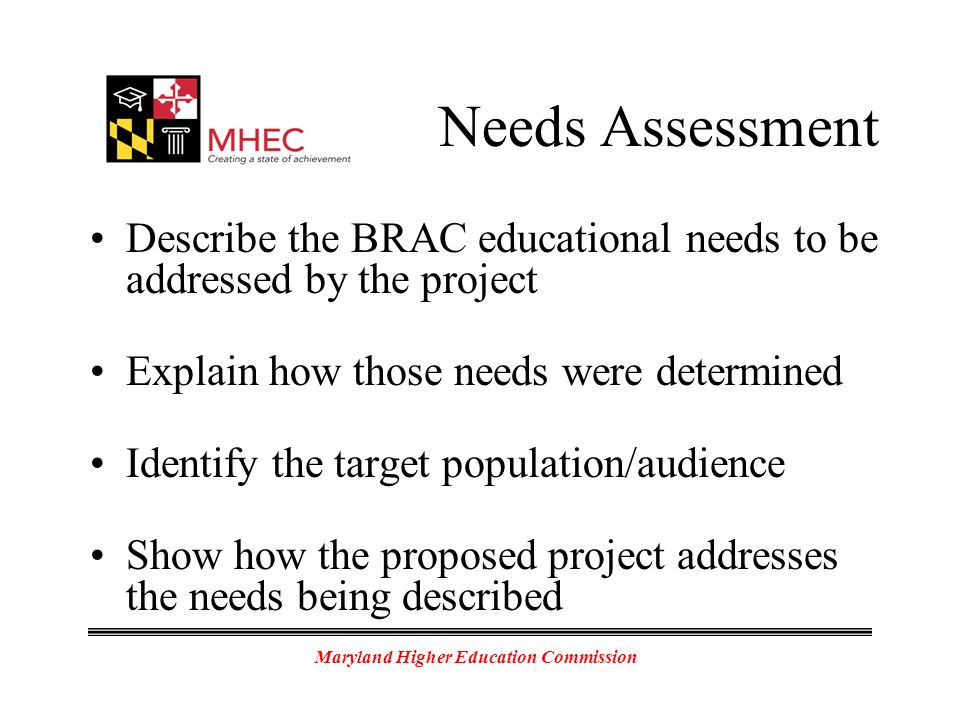 Maryland Higher Education Commission Needs Assessment Describe the BRAC educational needs to be addressed by the project Explain how those needs were determined Identify the target population/audience Show how the proposed project addresses the needs being described
