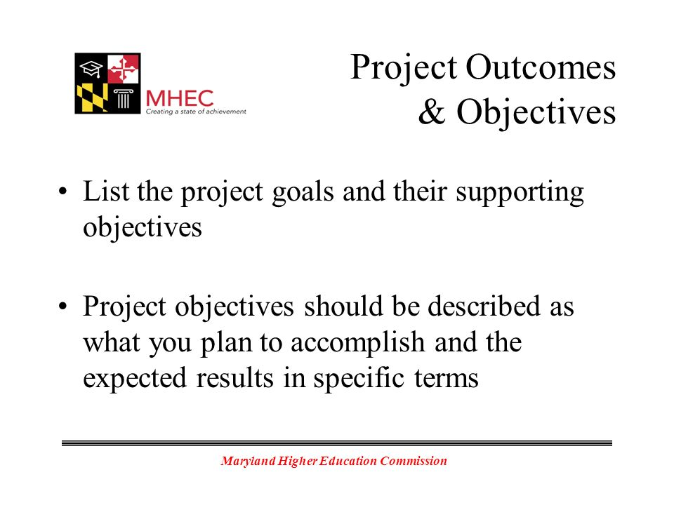 Maryland Higher Education Commission Project Outcomes & Objectives List the project goals and their supporting objectives Project objectives should be described as what you plan to accomplish and the expected results in specific terms