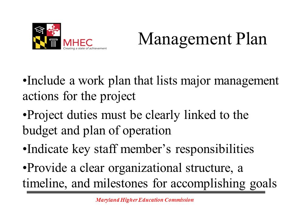 Maryland Higher Education Commission Management Plan Include a work plan that lists major management actions for the project Project duties must be clearly linked to the budget and plan of operation Indicate key staff members responsibilities Provide a clear organizational structure, a timeline, and milestones for accomplishing goals