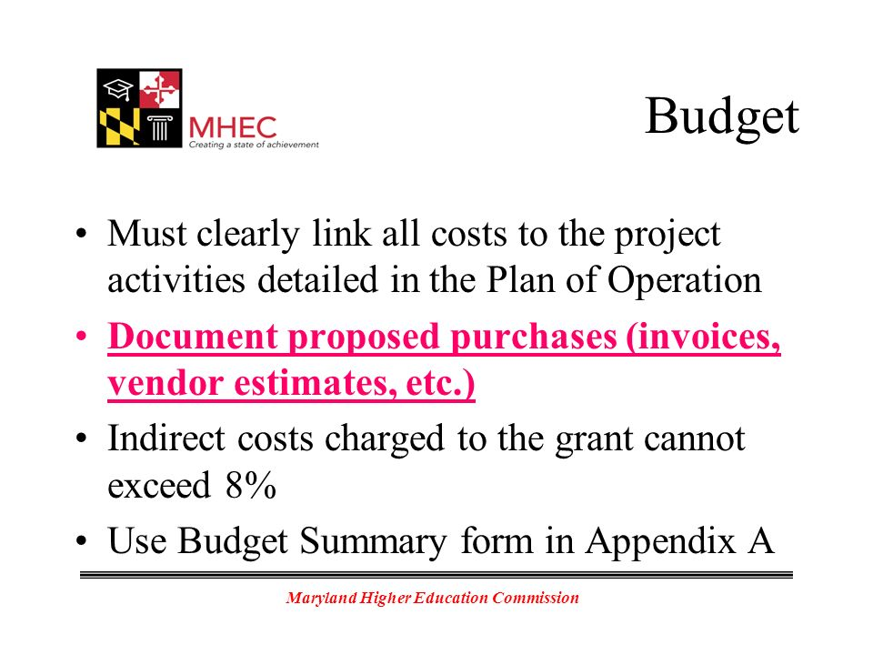 Maryland Higher Education Commission Budget Must clearly link all costs to the project activities detailed in the Plan of Operation Document proposed purchases (invoices, vendor estimates, etc.) Indirect costs charged to the grant cannot exceed 8% Use Budget Summary form in Appendix A
