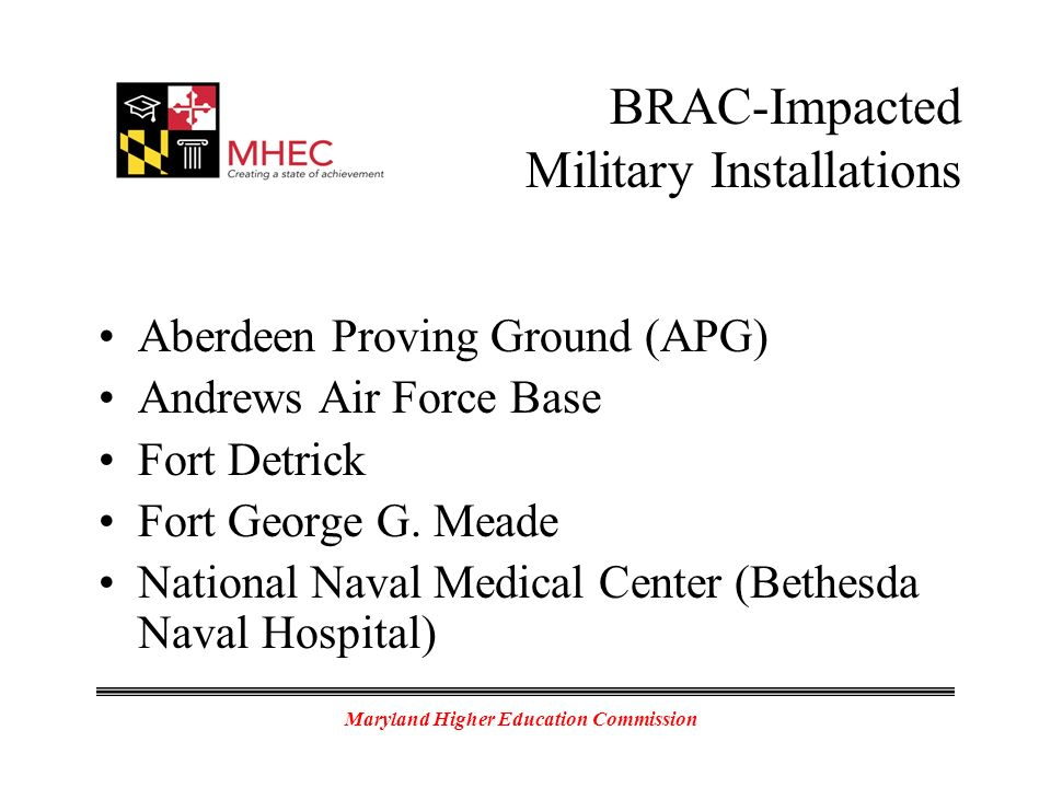 Maryland Higher Education Commission BRAC-Impacted Military Installations Aberdeen Proving Ground (APG) Andrews Air Force Base Fort Detrick Fort George G.
