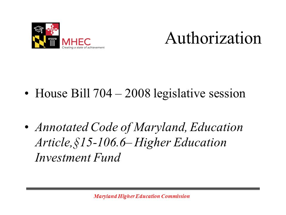 Maryland Higher Education Commission Authorization House Bill 704 – 2008 legislative session Annotated Code of Maryland, Education Article,§15-106.6– Higher Education Investment Fund