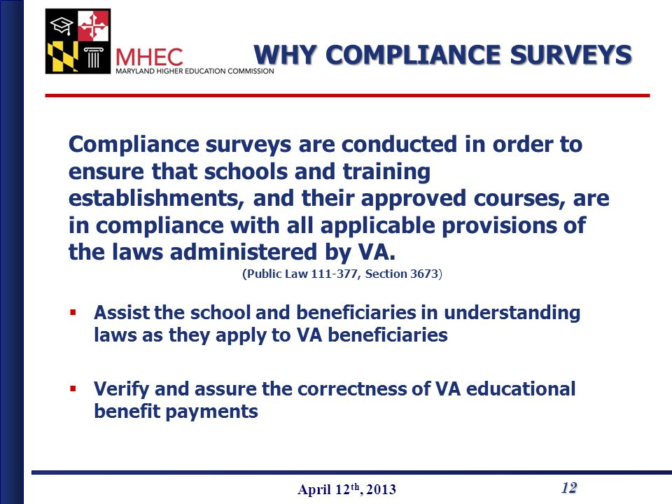 April 2010 April 12 th, 2013 Compliance surveys are conducted in order to ensure that schools and training establishments, and their approved courses, are in compliance with all applicable provisions of the laws administered by VA.