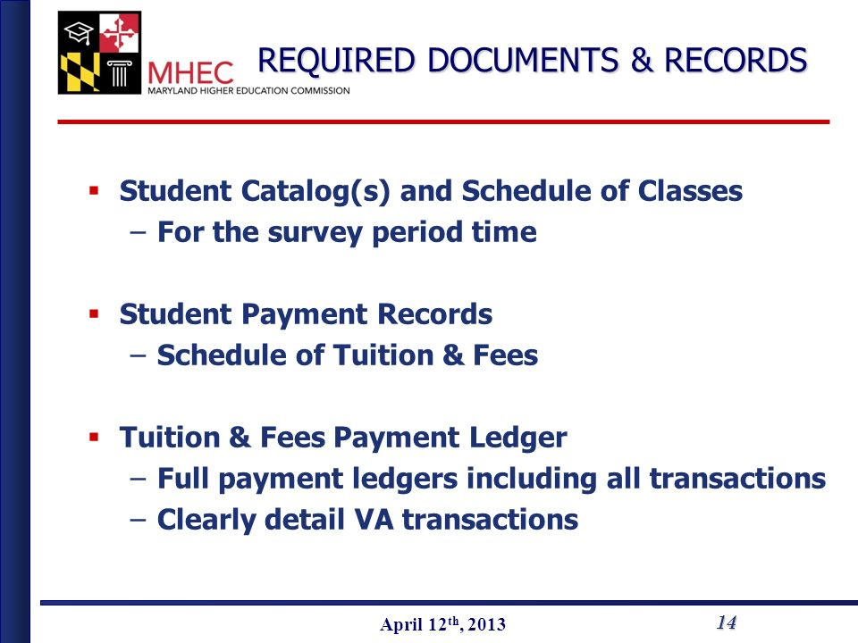 April 2010 April 12 th, 2013 Student Catalog(s) and Schedule of Classes –For the survey period time Student Payment Records –Schedule of Tuition & Fees Tuition & Fees Payment Ledger –Full payment ledgers including all transactions –Clearly detail VA transactions 14 REQUIRED DOCUMENTS & RECORDS