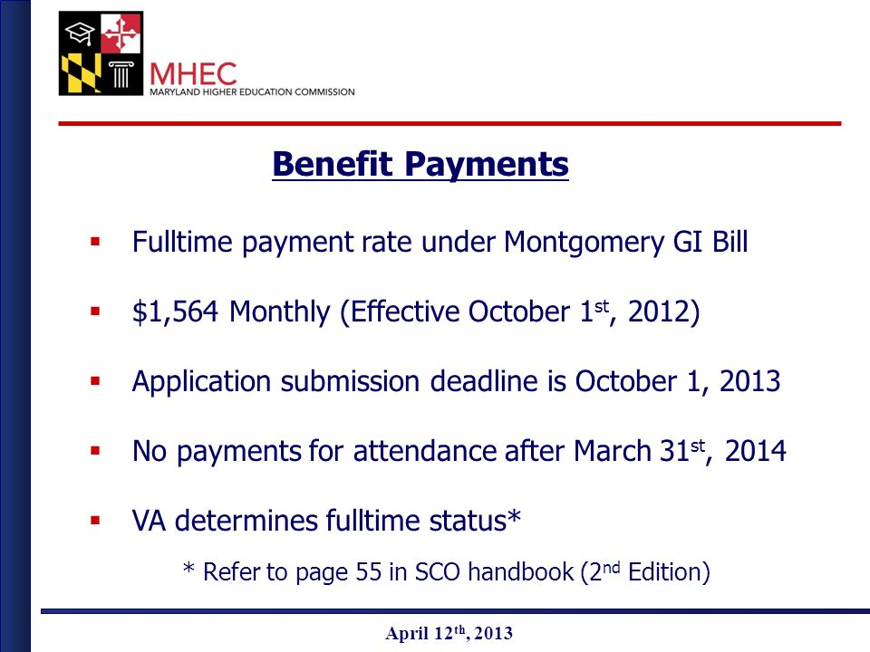 April 2010 April 12 th, 2013 Benefit Payments Fulltime payment rate under Montgomery GI Bill $1,564 Monthly (Effective October 1 st, 2012) Application submission deadline is October 1, 2013 No payments for attendance after March 31 st, 2014 VA determines fulltime status* * Refer to page 55 in SCO handbook (2 nd Edition)