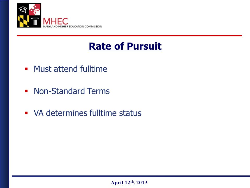 April 2010 April 12 th, 2013 Rate of Pursuit Must attend fulltime Non-Standard Terms VA determines fulltime status