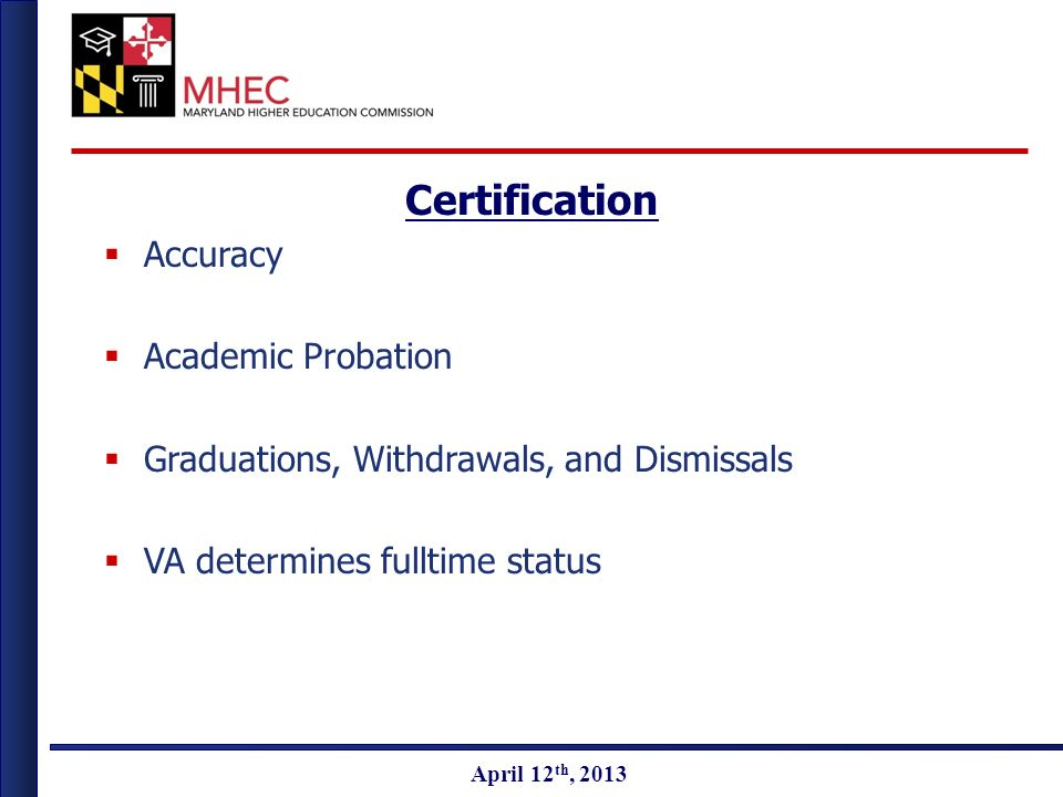 April 2010 April 12 th, 2013 Certification Accuracy Academic Probation Graduations, Withdrawals, and Dismissals VA determines fulltime status