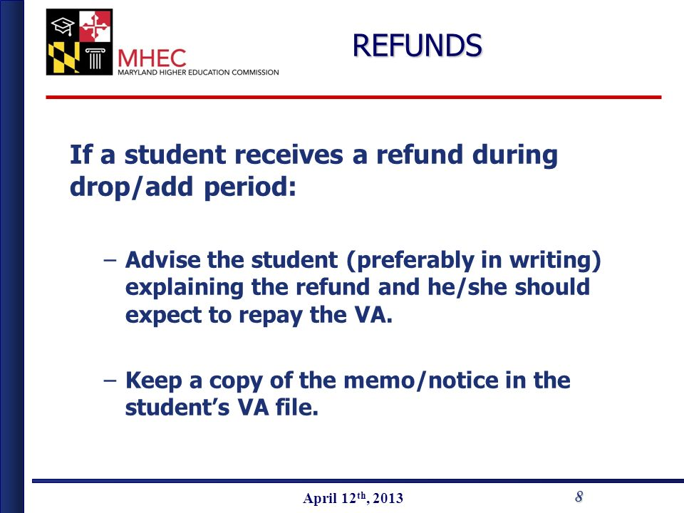 April 2010 April 12 th, 2013REFUNDS If a student receives a refund during drop/add period: –Advise the student (preferably in writing) explaining the refund and he/she should expect to repay the VA.