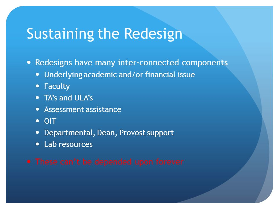 Sustaining the Redesign Redesigns have many inter-connected components Underlying academic and/or financial issue Faculty TAs and ULAs Assessment assistance OIT Departmental, Dean, Provost support Lab resources These cant be depended upon forever
