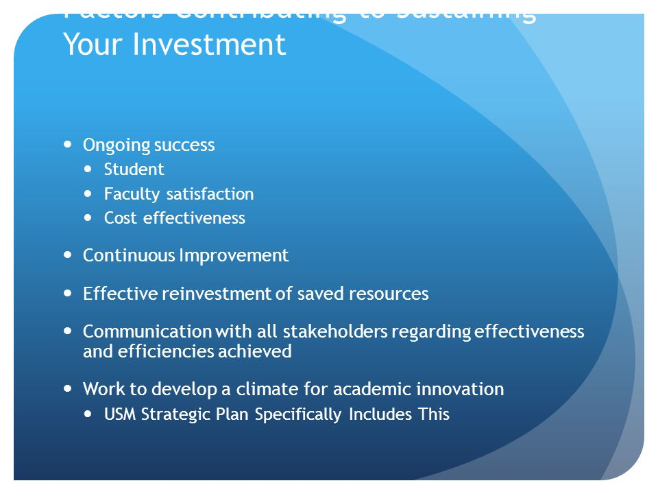 Factors Contributing to Sustaining Your Investment Ongoing success Student Faculty satisfaction Cost effectiveness Continuous Improvement Effective reinvestment of saved resources Communication with all stakeholders regarding effectiveness and efficiencies achieved Work to develop a climate for academic innovation USM Strategic Plan Specifically Includes This