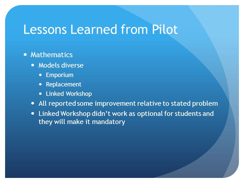 Lessons Learned from Pilot Mathematics Models diverse Emporium Replacement Linked Workshop All reported some improvement relative to stated problem Linked Workshop didnt work as optional for students and they will make it mandatory