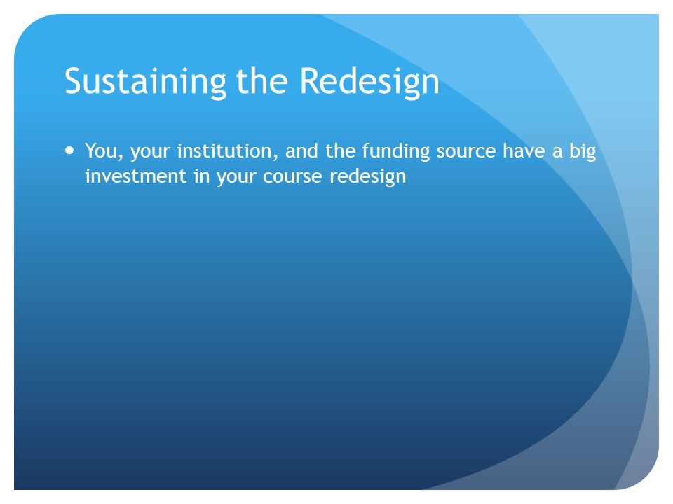 Sustaining the Redesign You, your institution, and the funding source have a big investment in your course redesign