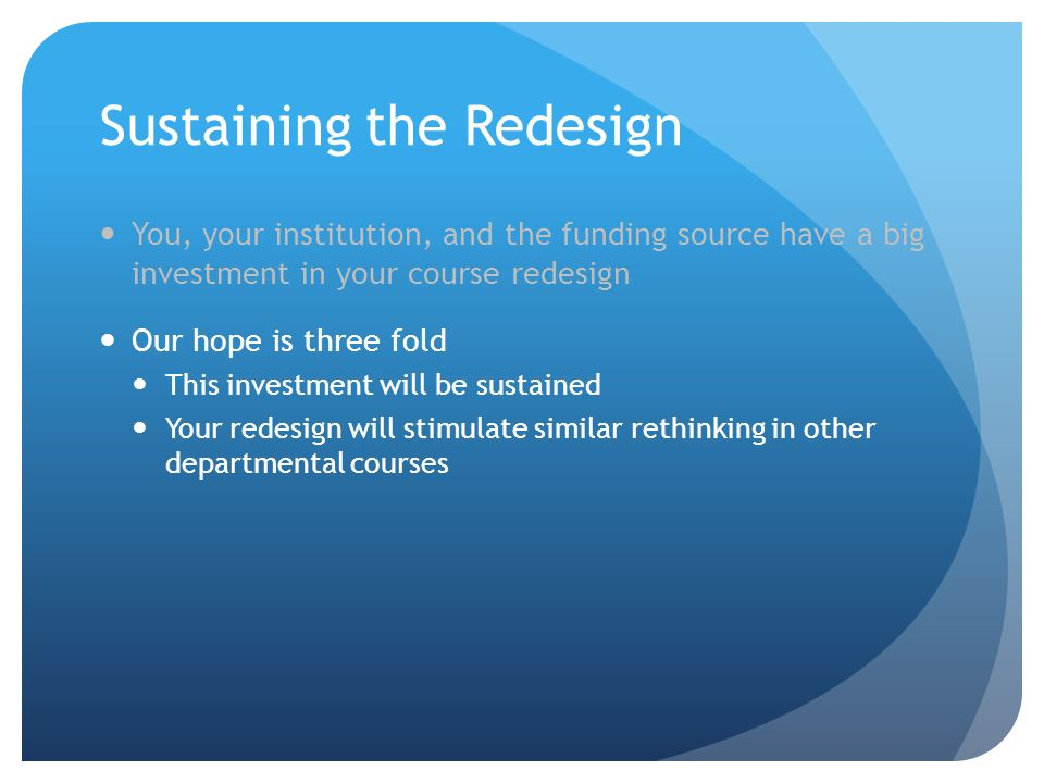 Sustaining the Redesign You, your institution, and the funding source have a big investment in your course redesign Our hope is three fold This investment will be sustained Your redesign will stimulate similar rethinking in other departmental courses