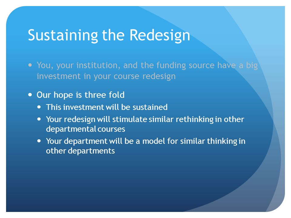 Sustaining the Redesign You, your institution, and the funding source have a big investment in your course redesign Our hope is three fold This investment will be sustained Your redesign will stimulate similar rethinking in other departmental courses Your department will be a model for similar thinking in other departments
