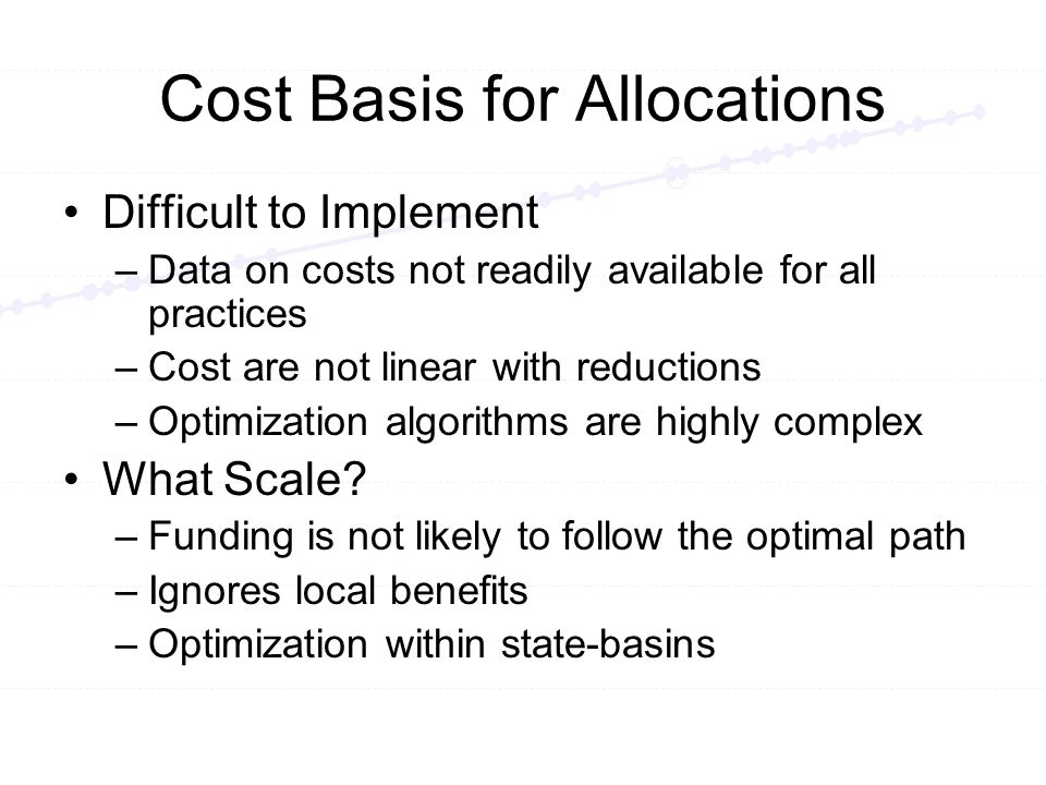 Cost Basis for Allocations Difficult to Implement –Data on costs not readily available for all practices –Cost are not linear with reductions –Optimization algorithms are highly complex What Scale.