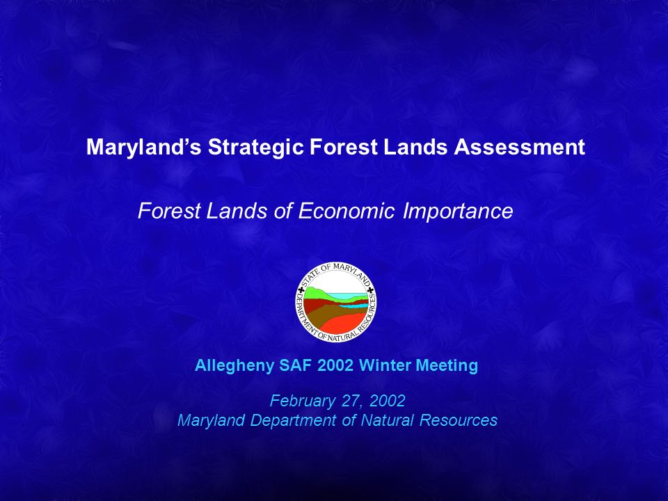 Marylands Strategic Forest Lands Assessment Forest Lands of Economic Importance Allegheny SAF 2002 Winter Meeting February 27, 2002 Maryland Department of Natural Resources