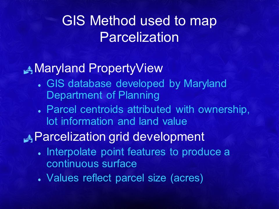 GIS Method used to map Parcelization Maryland PropertyView l GIS database developed by Maryland Department of Planning l Parcel centroids attributed with ownership, lot information and land value Parcelization grid development l Interpolate point features to produce a continuous surface l Values reflect parcel size (acres)