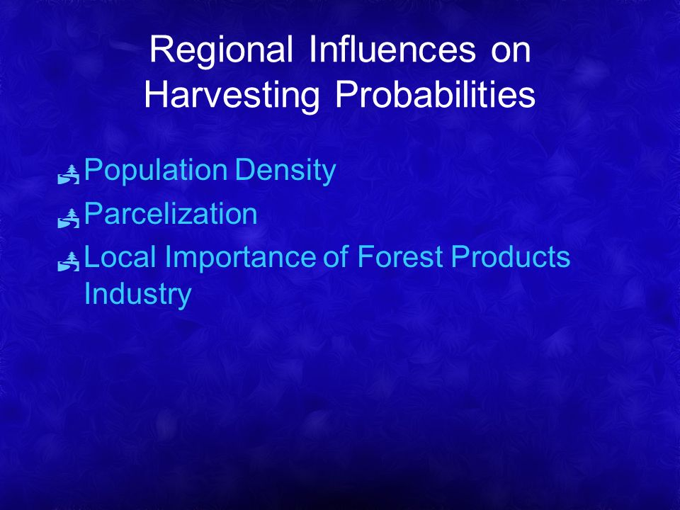Regional Influences on Harvesting Probabilities Population Density Parcelization Local Importance of Forest Products Industry