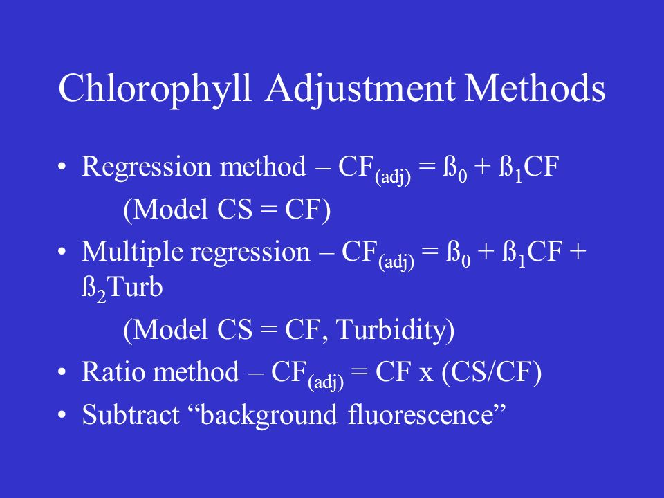 Chlorophyll Adjustment Methods Regression method – CF (adj) = ß 0 + ß 1 CF (Model CS = CF) Multiple regression – CF (adj) = ß 0 + ß 1 CF + ß 2 Turb (Model CS = CF, Turbidity) Ratio method – CF (adj) = CF x (CS/CF) Subtract background fluorescence