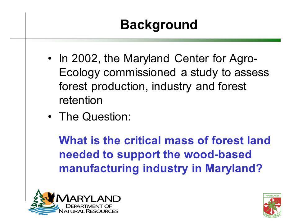 In 2002, the Maryland Center for Agro- Ecology commissioned a study to assess forest production, industry and forest retention The Question: What is the critical mass of forest land needed to support the wood-based manufacturing industry in Maryland.