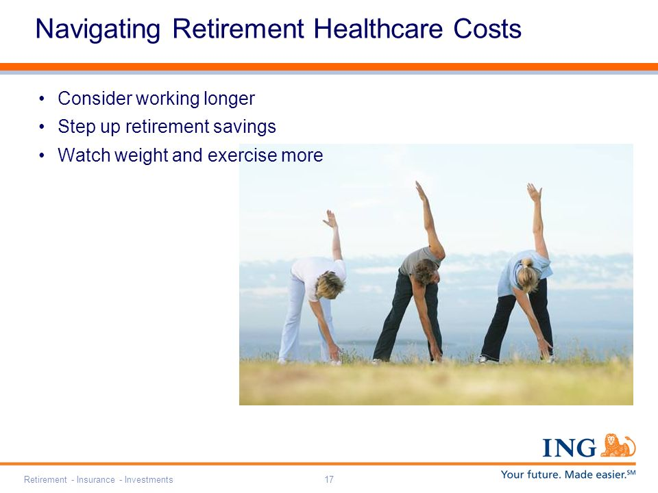 Retirement - Insurance - Investments17 Navigating Retirement Healthcare Costs Consider working longer Step up retirement savings Watch weight and exercise more