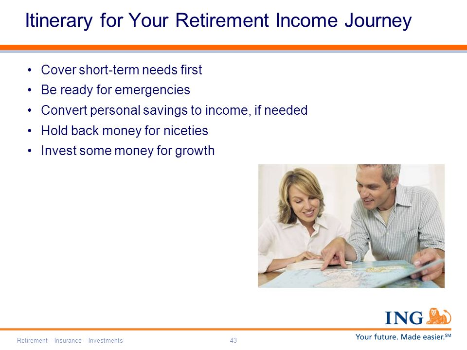 Retirement - Insurance - Investments43 Itinerary for Your Retirement Income Journey Cover short-term needs first Be ready for emergencies Convert personal savings to income, if needed Hold back money for niceties Invest some money for growth
