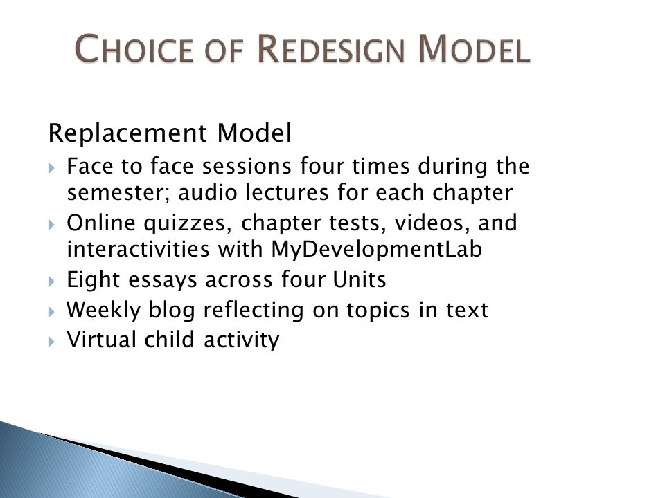 Replacement Model Face to face sessions four times during the semester; audio lectures for each chapter Online quizzes, chapter tests, videos, and interactivities with MyDevelopmentLab Eight essays across four Units Weekly blog reflecting on topics in text Virtual child activity