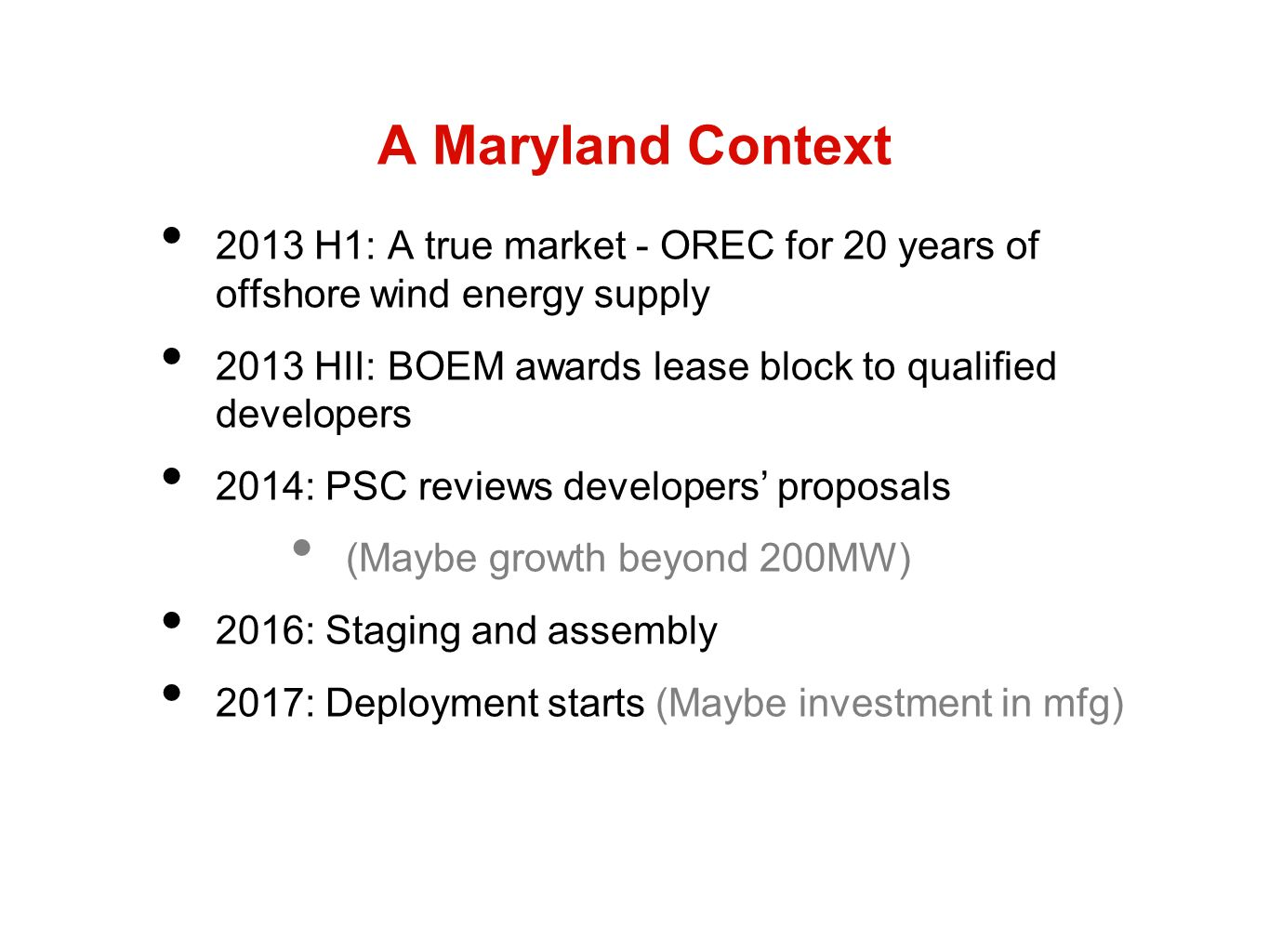 A Maryland Context 2013 H1: A true market - OREC for 20 years of offshore wind energy supply 2013 HII: BOEM awards lease block to qualified developers 2014: PSC reviews developers proposals (Maybe growth beyond 200MW) 2016: Staging and assembly 2017: Deployment starts (Maybe investment in mfg)