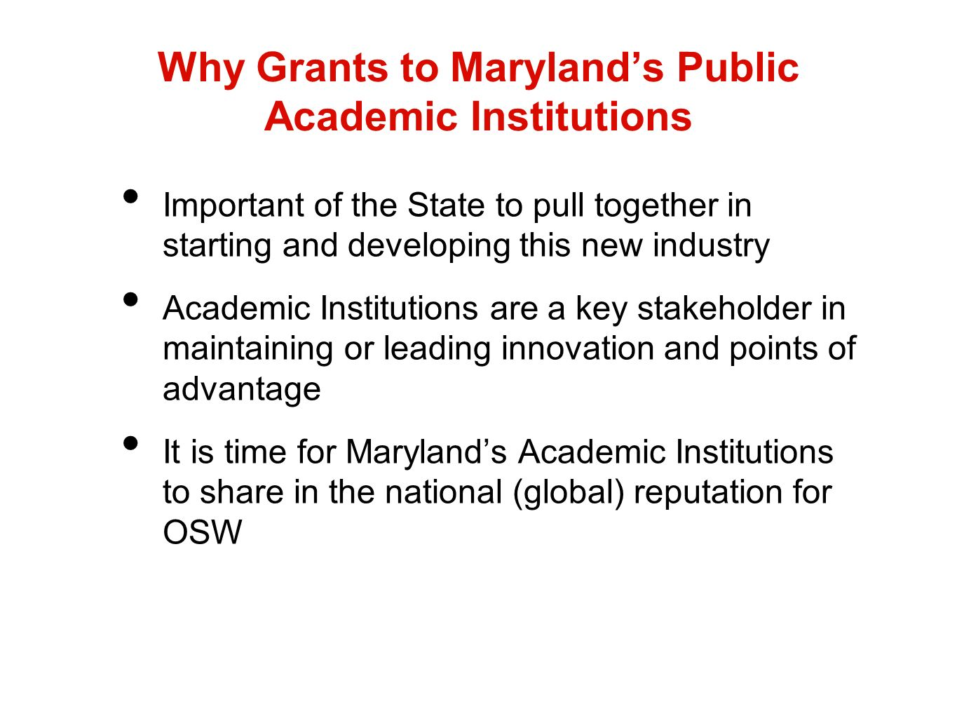 Why Grants to Marylands Public Academic Institutions Important of the State to pull together in starting and developing this new industry Academic Institutions are a key stakeholder in maintaining or leading innovation and points of advantage It is time for Marylands Academic Institutions to share in the national (global) reputation for OSW