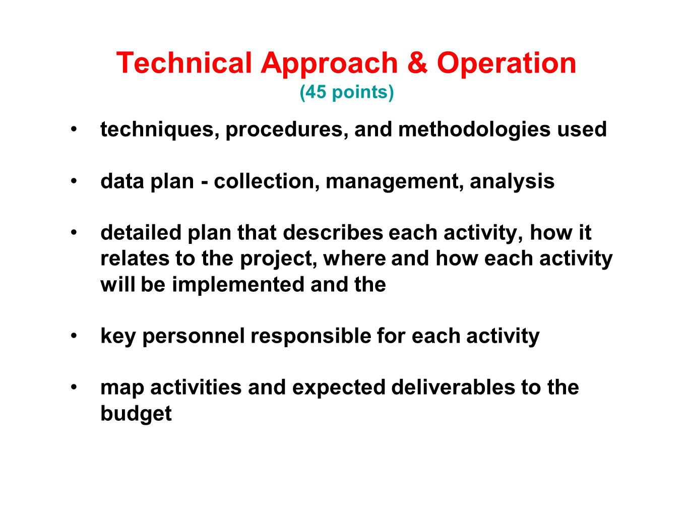 Technical Approach & Operation (45 points) techniques, procedures, and methodologies used data plan - collection, management, analysis detailed plan that describes each activity, how it relates to the project, where and how each activity will be implemented and the key personnel responsible for each activity map activities and expected deliverables to the budget