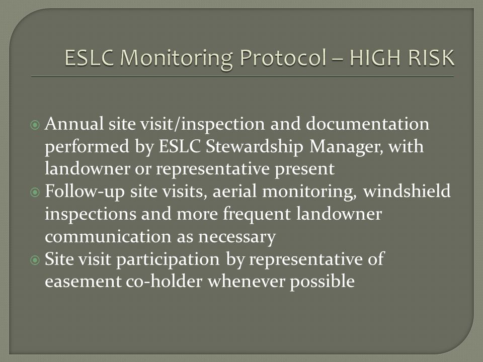 Annual site visit/inspection and documentation performed by ESLC Stewardship Manager, with landowner or representative present Follow-up site visits, aerial monitoring, windshield inspections and more frequent landowner communication as necessary Site visit participation by representative of easement co-holder whenever possible