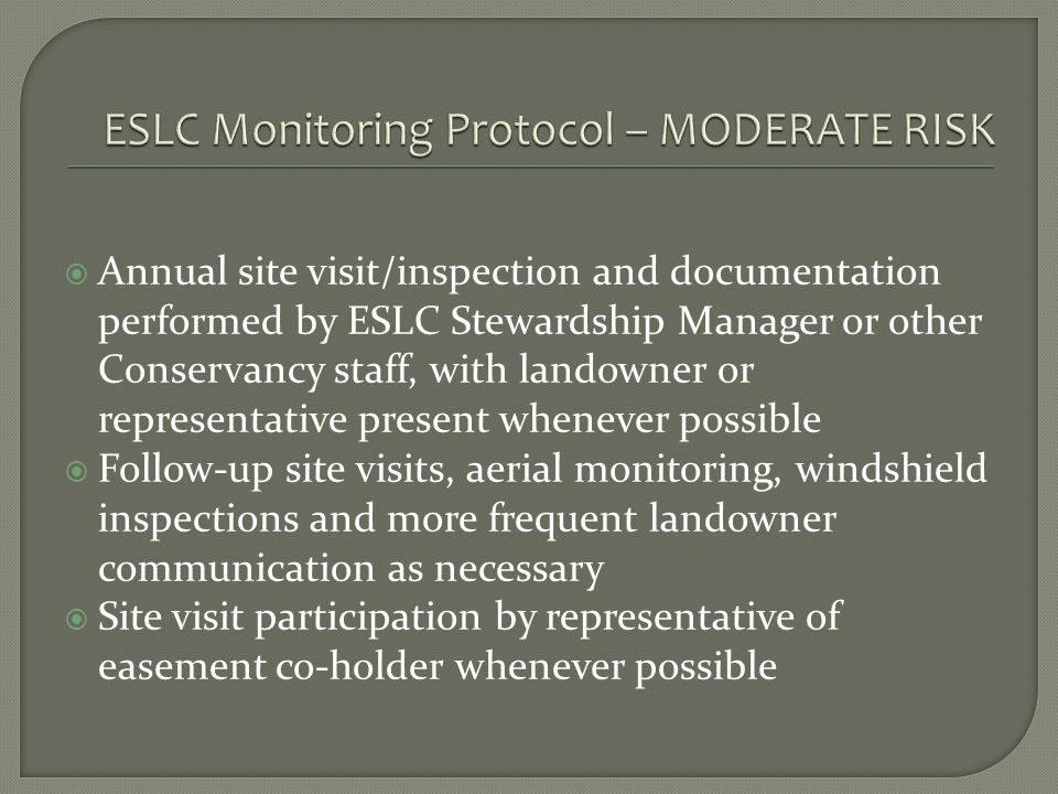Annual site visit/inspection and documentation performed by ESLC Stewardship Manager or other Conservancy staff, with landowner or representative present whenever possible Follow-up site visits, aerial monitoring, windshield inspections and more frequent landowner communication as necessary Site visit participation by representative of easement co-holder whenever possible